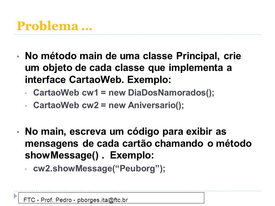 Problema … • No método main de uma classe Principal, crie um objeto de cada classe que implementa a interface CartaoWeb. Exemplo: • CartaoWeb cw1 = ne