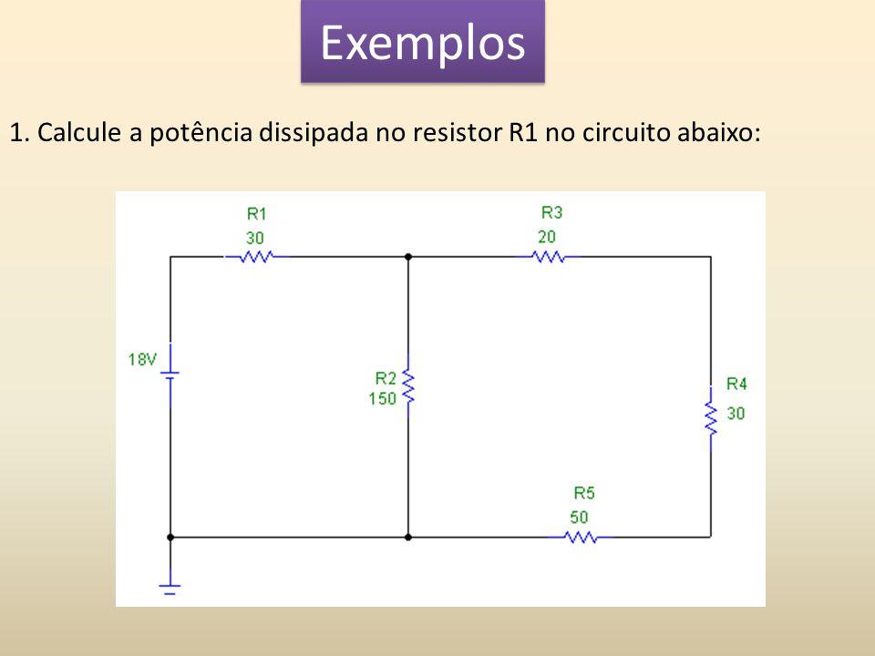 Exemplos 1. Calcule a potência dissipada no resistor R1 no circuito abaixo: