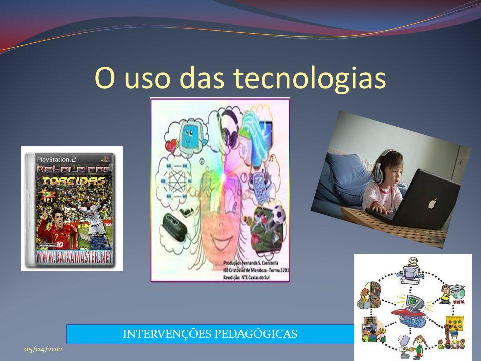 O uso das tecnologias INTERVENÇÕES PEDAGÓGICAS 05/04/2012