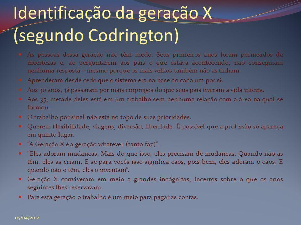 Identificação da geração X (segundo Codrington)  As pessoas dessa geração não têm medo. Seus primeiros anos foram permeados de incertezas e, ao pergu