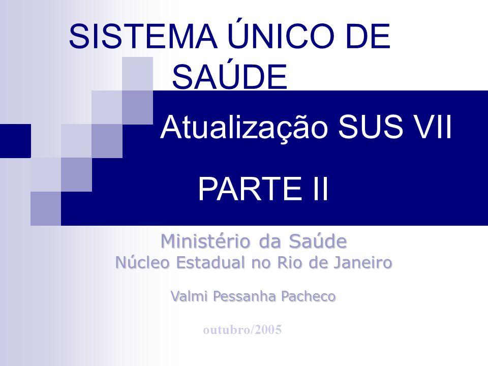SISTEMA ÚNICO DE SAÚDE outubro/2005 Ministério da Saúde Núcleo Estadual no Rio de Janeiro Valmi Pessanha Pacheco Atualização SUS VII PARTE II