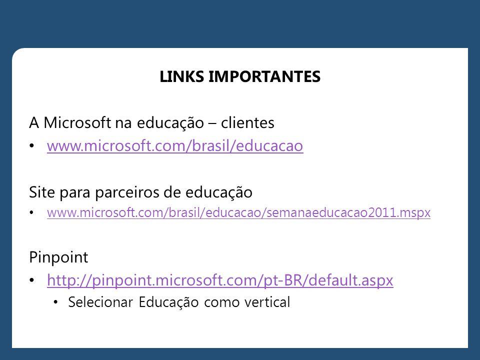 LINKS IMPORTANTES A Microsoft na educação – clientes • www.microsoft.com/brasil/educacao www.microsoft.com/brasil/educacao Site para parceiros de educação • www.microsoft.com/brasil/educacao/semanaeducacao2011.mspx www.microsoft.com/brasil/educacao/semanaeducacao2011.mspx Pinpoint • http://pinpoint.microsoft.com/pt-BR/default.aspx http://pinpoint.microsoft.com/pt-BR/default.aspx • Selecionar Educação como vertical