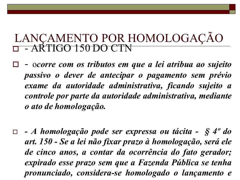 LANÇAMENTO POR HOMOLOGAÇÃO  - ARTIGO 150 DO CTN  - ocorre com os tributos em que a lei atribua ao sujeito passivo o dever de antecipar o pagamento s