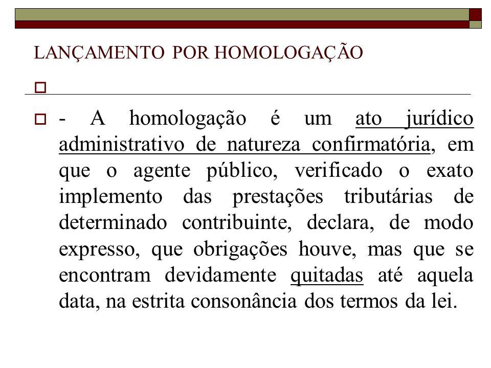 LANÇAMENTO POR HOMOLOGAÇÃO   - A homologação é um ato jurídico administrativo de natureza confirmatória, em que o agente público, verificado o exato