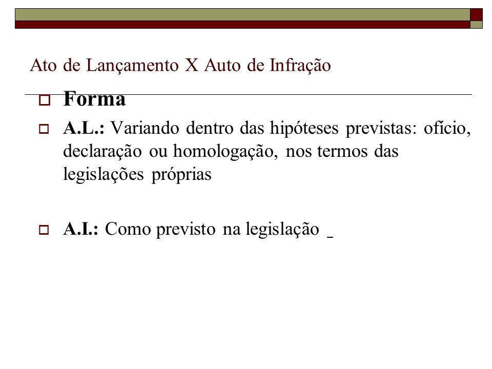 Ato de Lançamento X Auto de Infração  Forma  A.L.: Variando dentro das hipóteses previstas: ofício, declaração ou homologação, nos termos das legisl