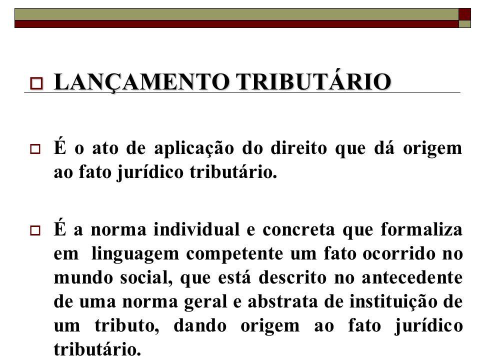  LANÇAMENTO TRIBUTÁRIO  É o ato de aplicação do direito que dá origem ao fato jurídico tributário.  É a norma individual e concreta que formaliza e