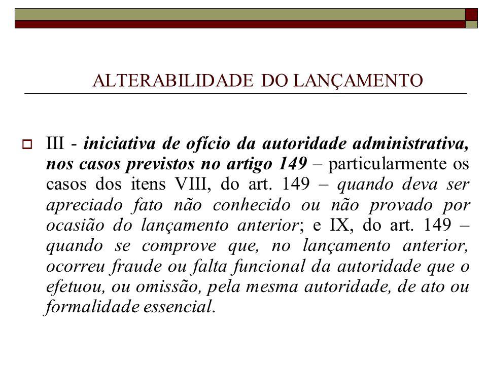 ALTERABILIDADE DO LANÇAMENTO  III - iniciativa de ofício da autoridade administrativa, nos casos previstos no artigo 149 – particularmente os casos d