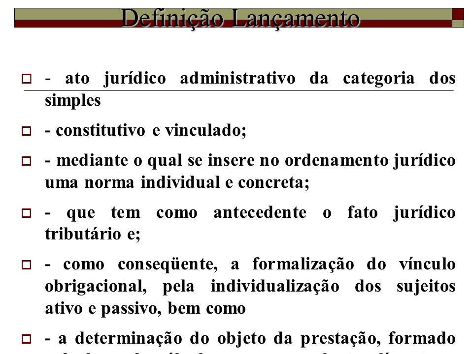 Definição Lançamento  - ato jurídico administrativo da categoria dos simples  - constitutivo e vinculado;  - mediante o qual se insere no ordenamen