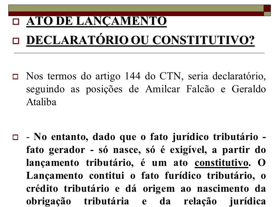  ATO DE LANÇAMENTO  DECLARATÓRIO OU CONSTITUTIVO?  Nos termos do artigo 144 do CTN, seria declaratório, seguindo as posições de Amilcar Falcão e Ge