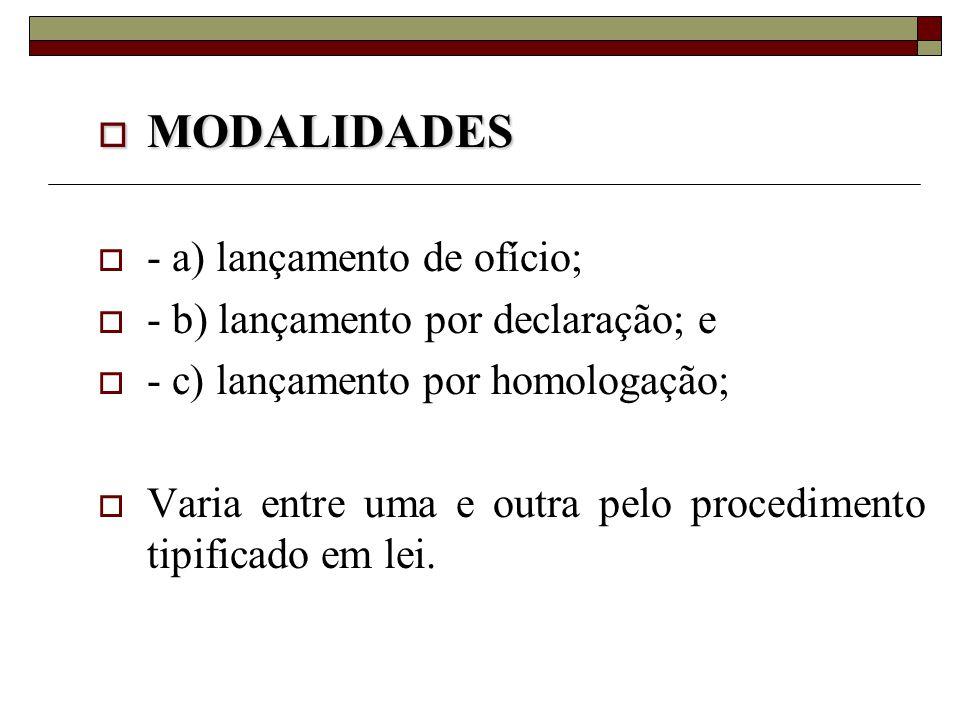  MODALIDADES  - a) lançamento de ofício;  - b) lançamento por declaração; e  - c) lançamento por homologação;  Varia entre uma e outra pelo proce