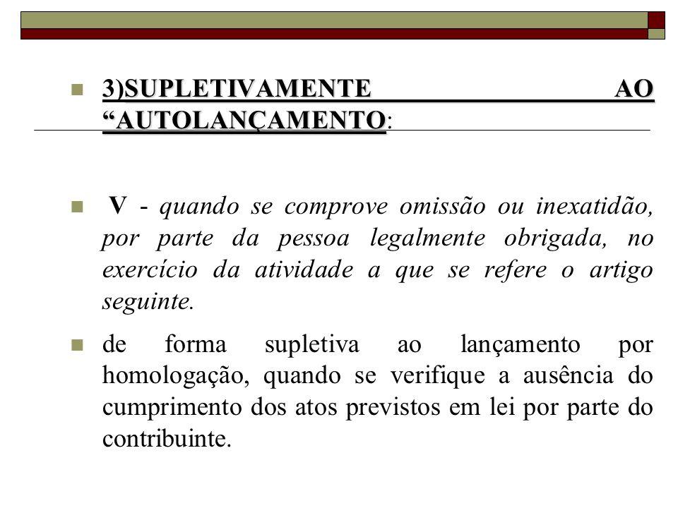 """SUPLETIVAMENTE AO """"AUTOLANÇAMENTO  3)SUPLETIVAMENTE AO """"AUTOLANÇAMENTO:  V - quando se comprove omissão ou inexatidão, por parte da pessoa legalment"""