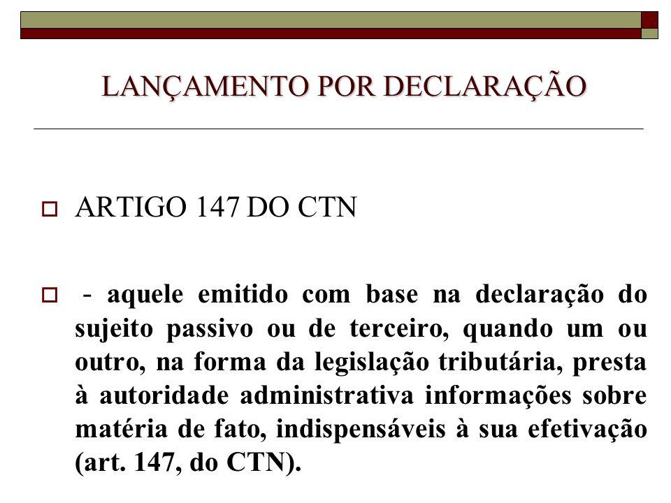 LANÇAMENTO POR DECLARAÇÃO  ARTIGO 147 DO CTN  - aquele emitido com base na declaração do sujeito passivo ou de terceiro, quando um ou outro, na form