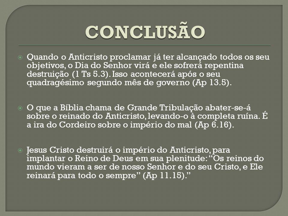  Quando o Anticristo proclamar já ter alcançado todos os seu objetivos, o Dia do Senhor virá e ele sofrerá repentina destruição (1 Ts 5.3). Isso acon