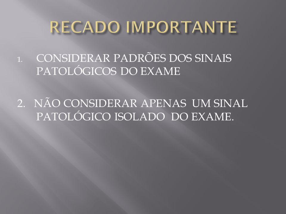 1.CONSIDERAR PADRÕES DOS SINAIS PATOLÓGICOS DO EXAME 2.