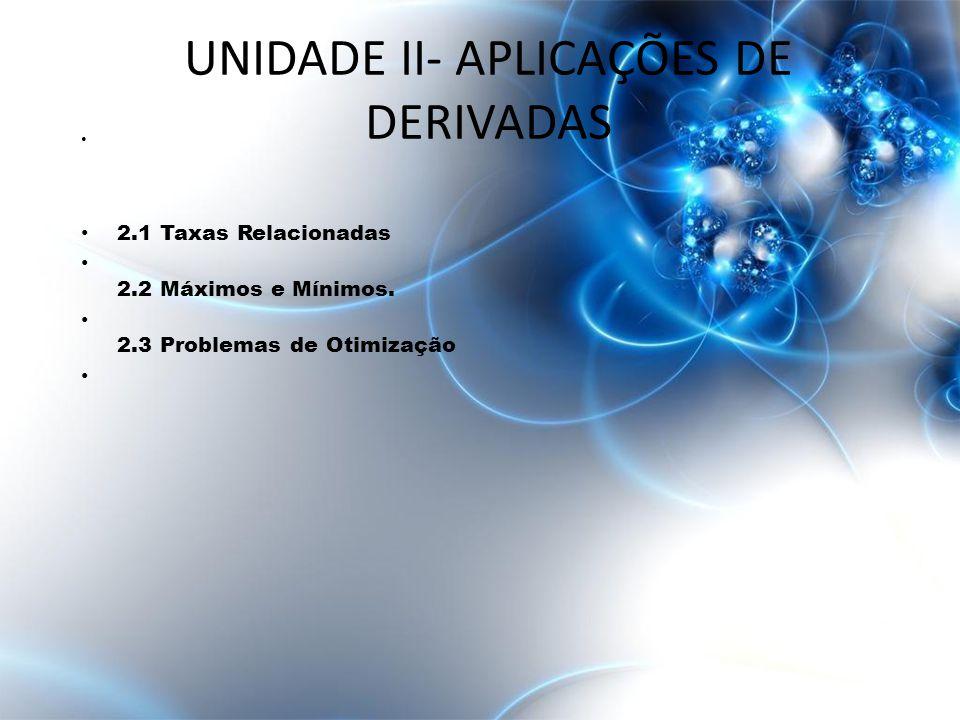 • 2.1 Taxas Relacionadas • 2.2 Máximos e Mínimos. • 2.3 Problemas de Otimização UNIDADE II- APLICAÇÕES DE DERIVADAS