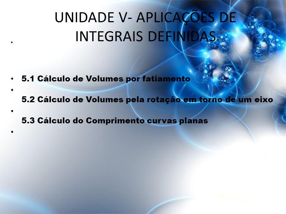 • 5.1 Cálculo de Volumes por fatiamento • 5.2 Cálculo de Volumes pela rotação em torno de um eixo • 5.3 Cálculo do Comprimento curvas planas UNIDADE V