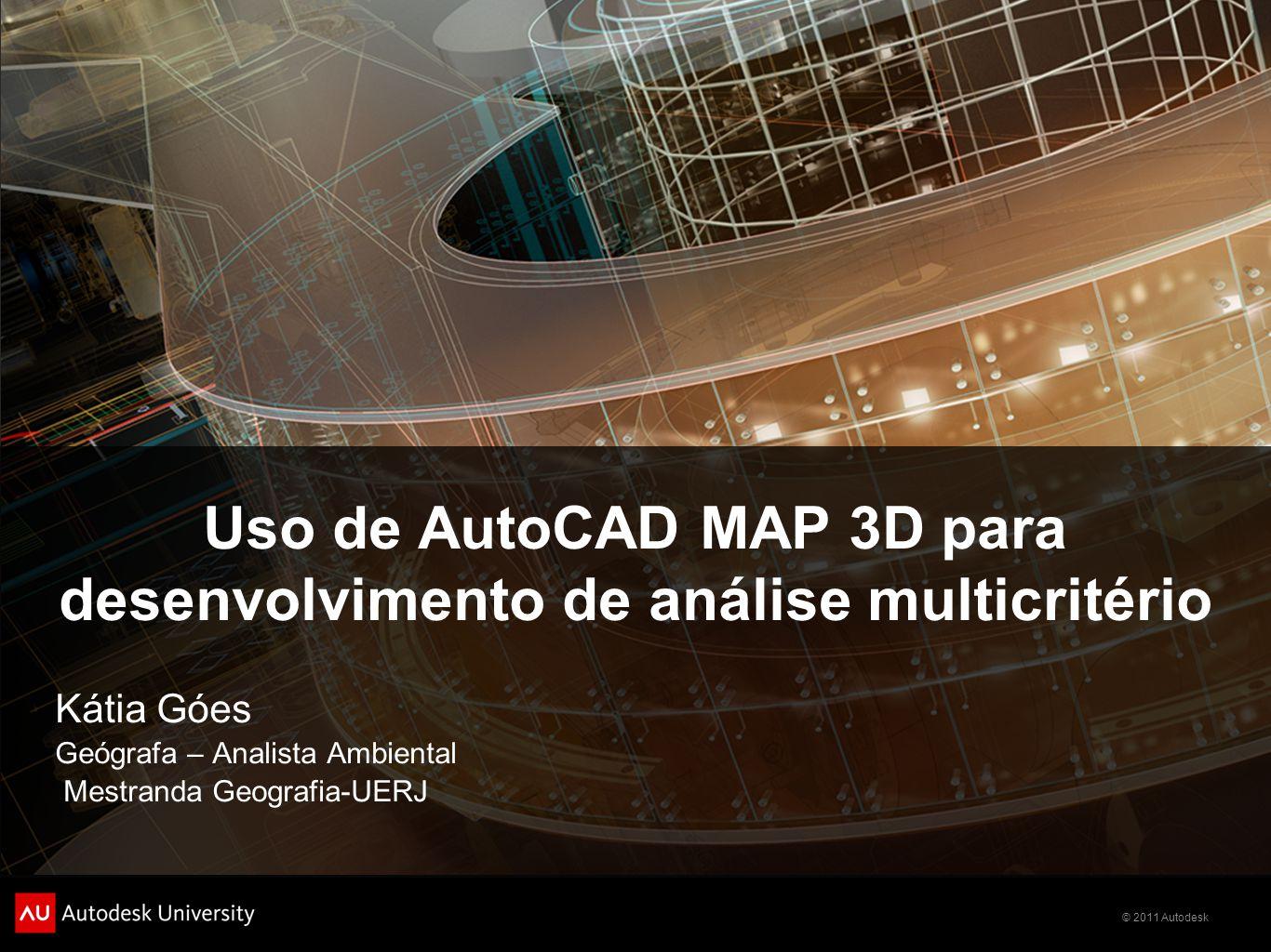 © 2011 Autodesk Uso de AutoCAD MAP 3D para desenvolvimento de análise multicritério Kátia Góes Geógrafa – Analista Ambiental Mestranda Geografia-UERJ
