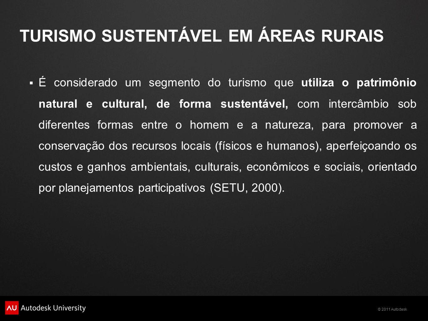 © 2011 Autodesk TURISMO SUSTENTÁVEL EM ÁREAS RURAIS  É considerado um segmento do turismo que utiliza o patrimônio natural e cultural, de forma sustentável, com intercâmbio sob diferentes formas entre o homem e a natureza, para promover a conservação dos recursos locais (físicos e humanos), aperfeiçoando os custos e ganhos ambientais, culturais, econômicos e sociais, orientado por planejamentos participativos (SETU, 2000).