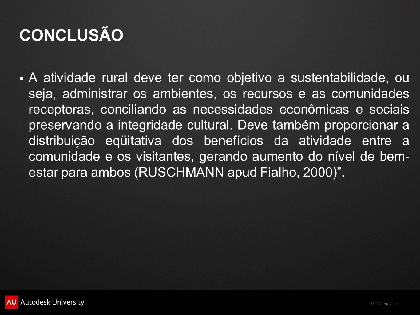 © 2011 Autodesk CONCLUSÃO  A atividade rural deve ter como objetivo a sustentabilidade, ou seja, administrar os ambientes, os recursos e as comunidades receptoras, conciliando as necessidades econômicas e sociais preservando a integridade cultural.