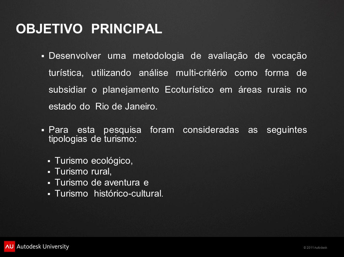 © 2011 Autodesk OBJETIVO PRINCIPAL  Desenvolver uma metodologia de avaliação de vocação turística, utilizando análise multi-critério como forma de subsidiar o planejamento Ecoturístico em áreas rurais no estado do Rio de Janeiro.