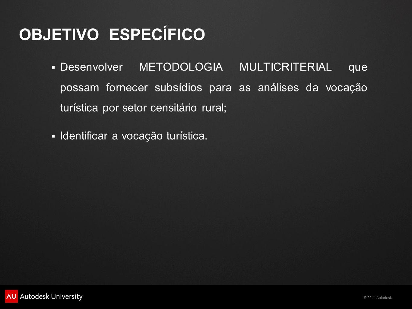 © 2011 Autodesk OBJETIVO ESPECÍFICO  Desenvolver METODOLOGIA MULTICRITERIAL que possam fornecer subsídios para as análises da vocação turística por setor censitário rural;  Identificar a vocação turística.