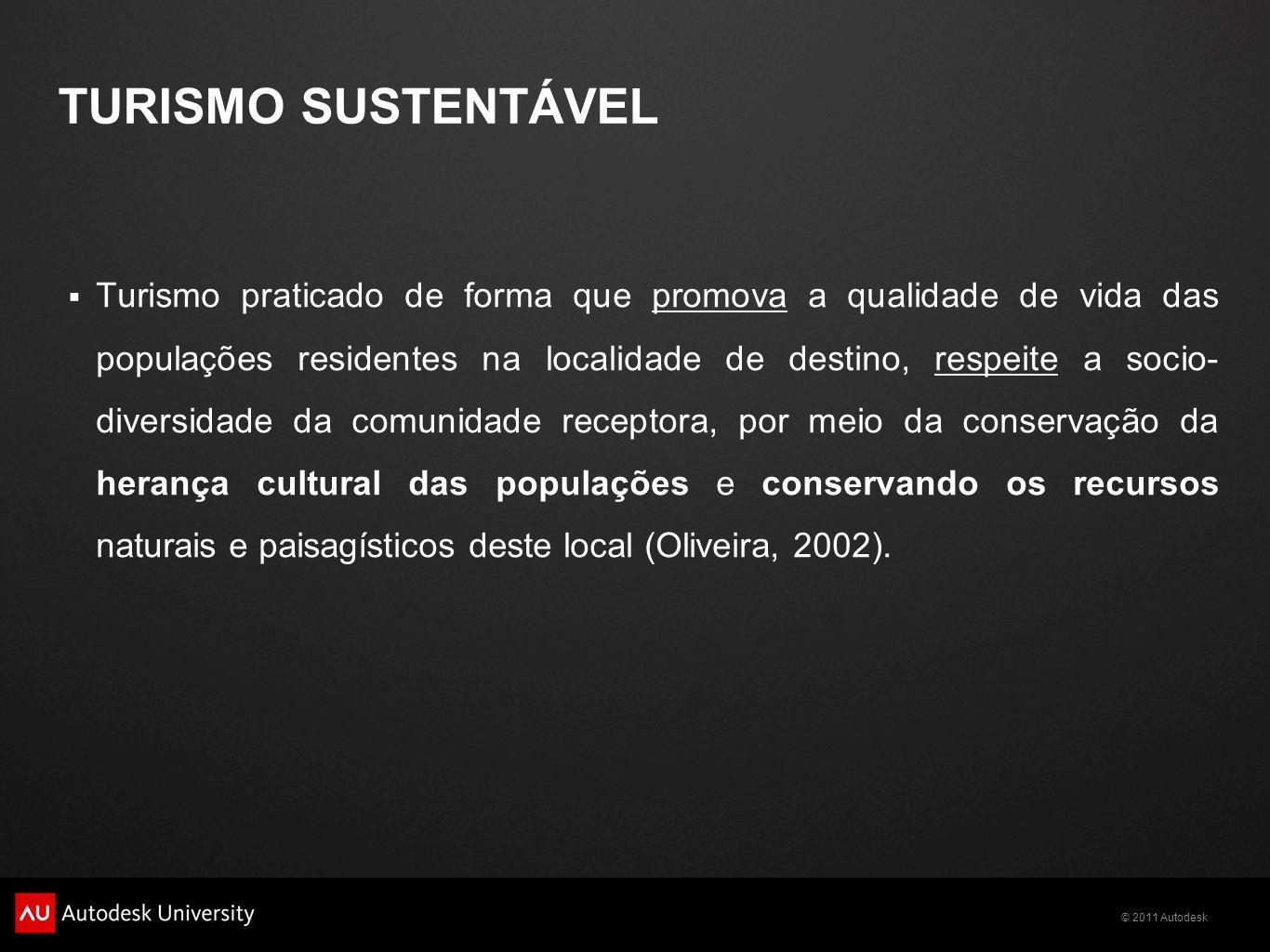 © 2011 Autodesk TURISMO SUSTENTÁVEL  Turismo praticado de forma que promova a qualidade de vida das populações residentes na localidade de destino, respeite a socio- diversidade da comunidade receptora, por meio da conservação da herança cultural das populações e conservando os recursos naturais e paisagísticos deste local (Oliveira, 2002).
