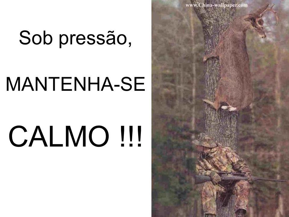 Sob pressão, MANTENHA-SE CALMO !!!