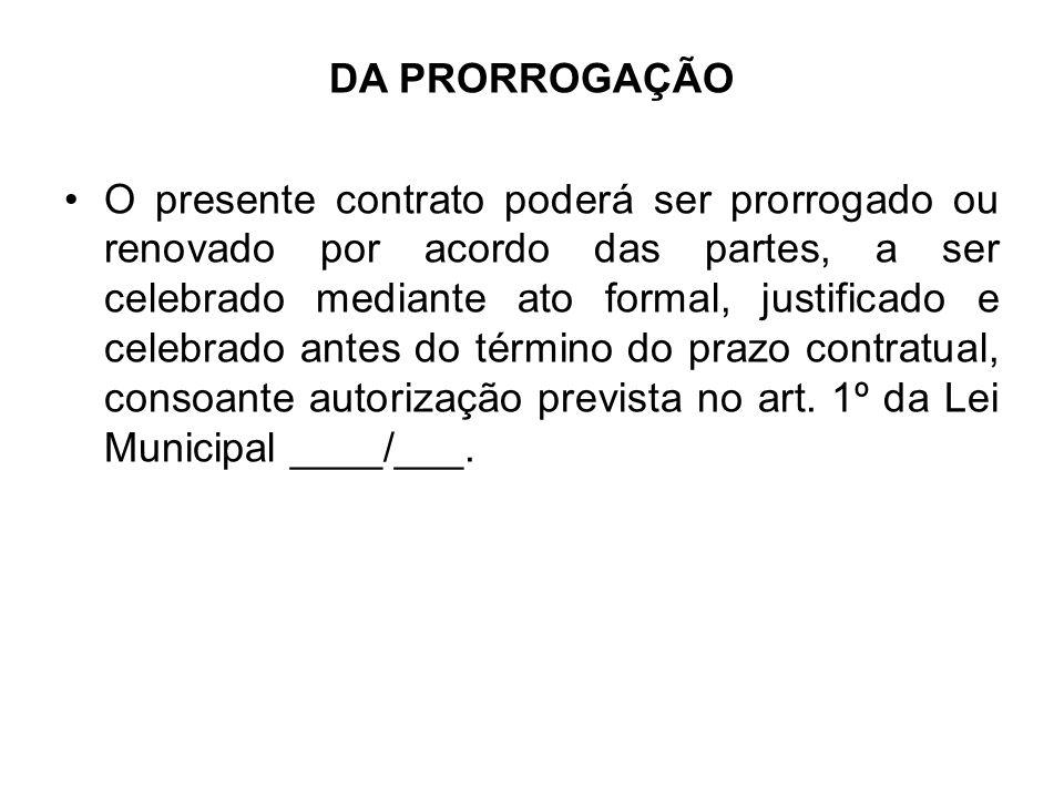 DA PRORROGAÇÃO •O presente contrato poderá ser prorrogado ou renovado por acordo das partes, a ser celebrado mediante ato formal, justificado e celebrado antes do término do prazo contratual, consoante autorização prevista no art.