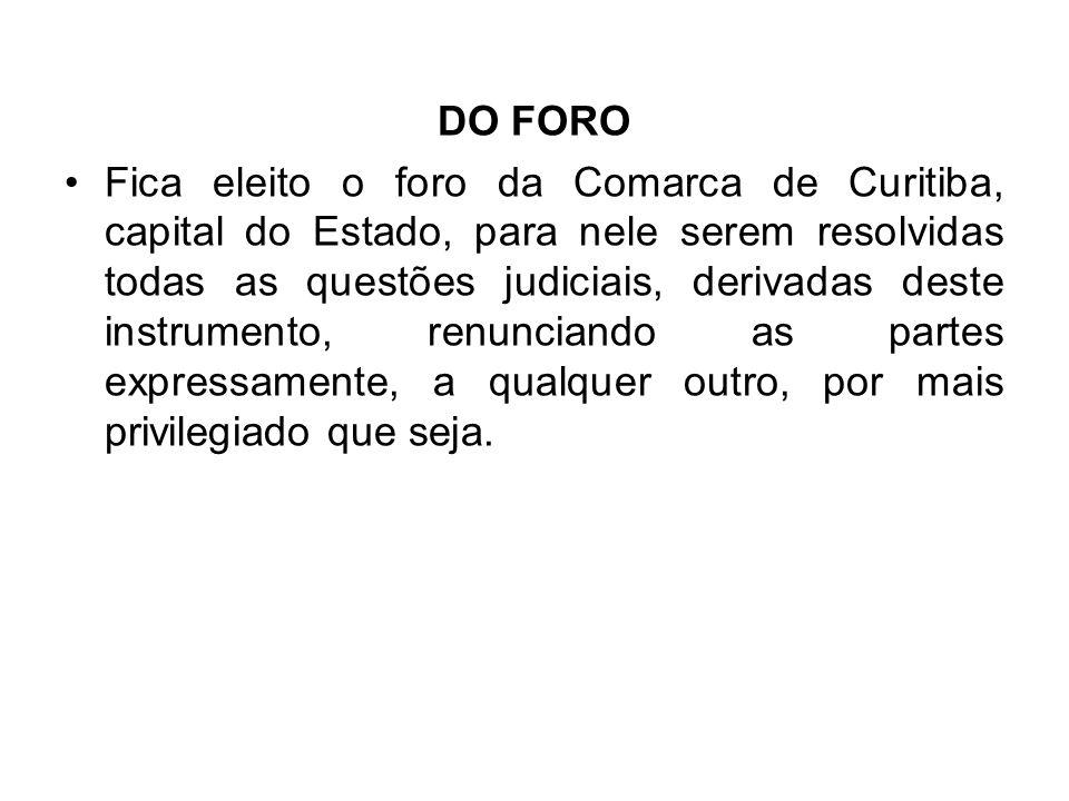 DO FORO •Fica eleito o foro da Comarca de Curitiba, capital do Estado, para nele serem resolvidas todas as questões judiciais, derivadas deste instrumento, renunciando as partes expressamente, a qualquer outro, por mais privilegiado que seja.