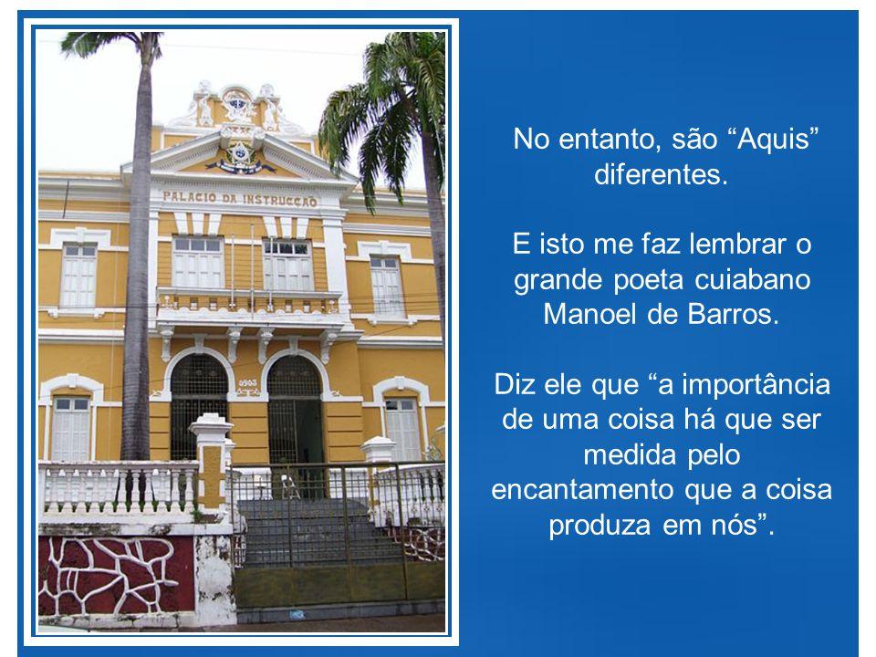 No entanto, são Aquis diferentes.E isto me faz lembrar o grande poeta cuiabano Manoel de Barros.