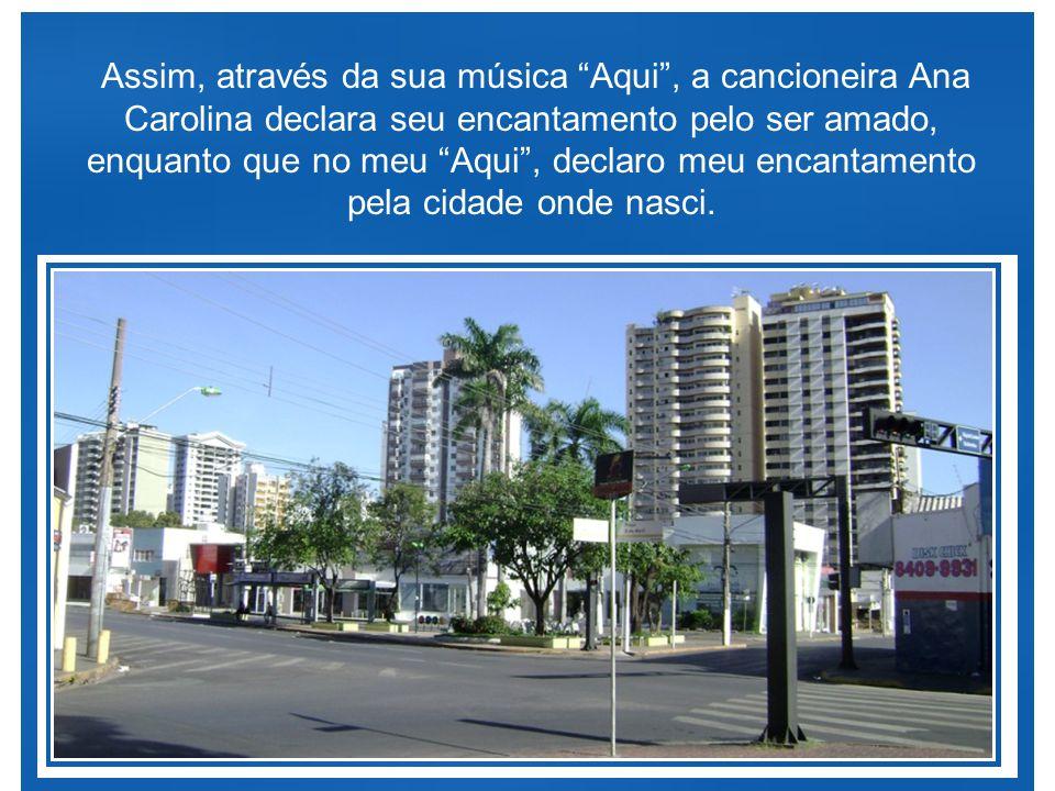 Assim, através da sua música Aqui , a cancioneira Ana Carolina declara seu encantamento pelo ser amado, enquanto que no meu Aqui , declaro meu encantamento pela cidade onde nasci.