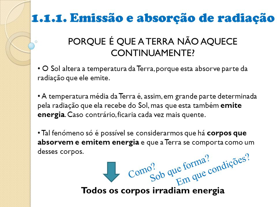 1.1.1. Emissão e absorção de radiação PORQUE É QUE A TERRA NÃO AQUECE CONTINUAMENTE? • O Sol altera a temperatura da Terra, porque esta absorve parte