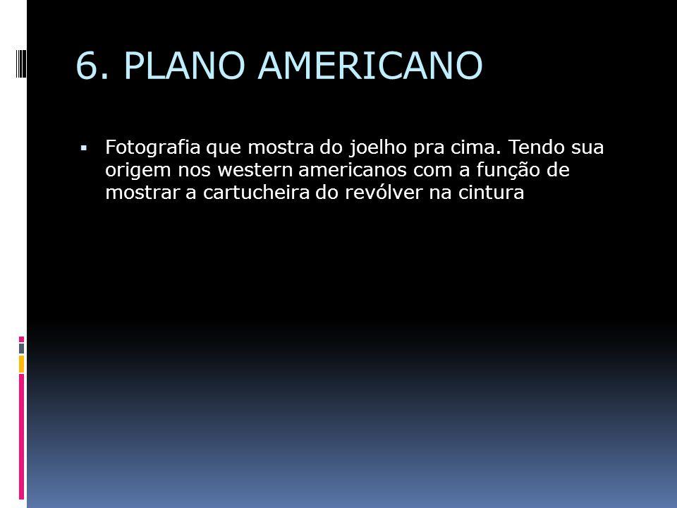 6. PLANO AMERICANO  Fotografia que mostra do joelho pra cima. Tendo sua origem nos western americanos com a função de mostrar a cartucheira do revólv