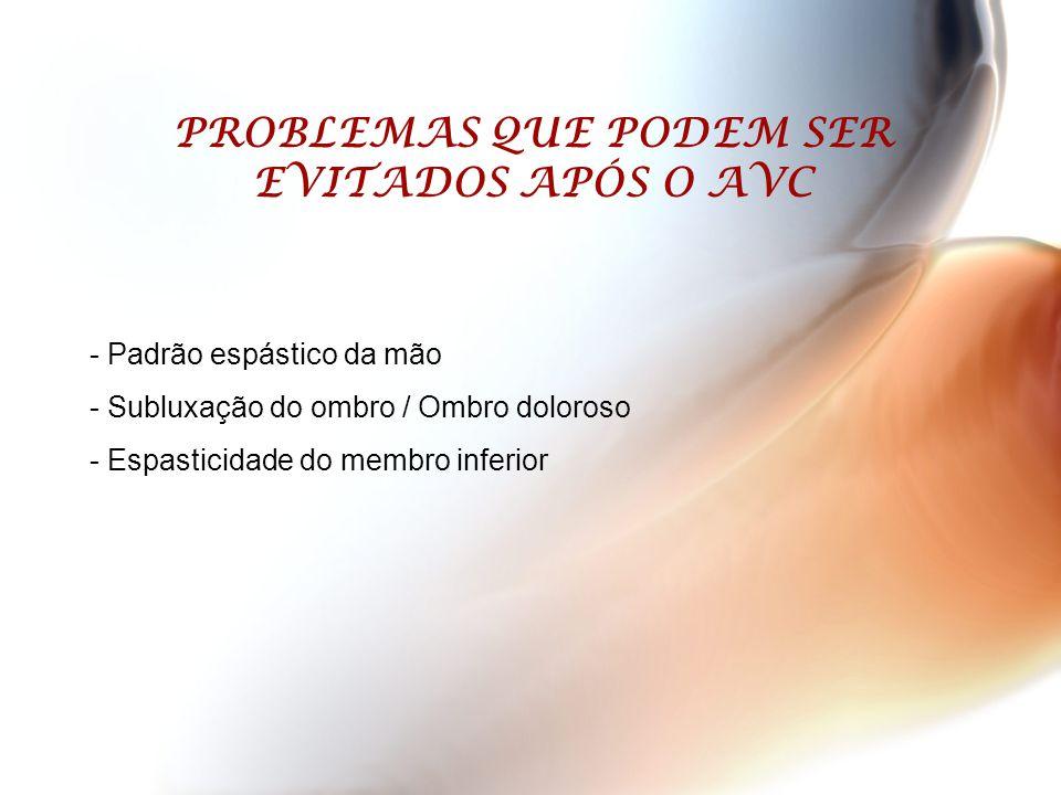 PROBLEMAS QUE PODEM SER EVITADOS APÓS O AVC - Padrão espástico da mão - Subluxação do ombro / Ombro doloroso - Espasticidade do membro inferior