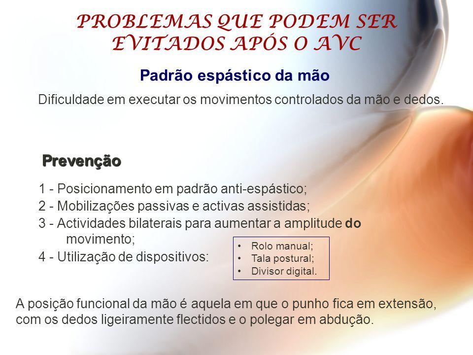 PROBLEMAS QUE PODEM SER EVITADOS APÓS O AVC 1 - Posicionamento em padrão anti-espástico; 2 - Mobilizações passivas e activas assistidas; 3 - Actividad