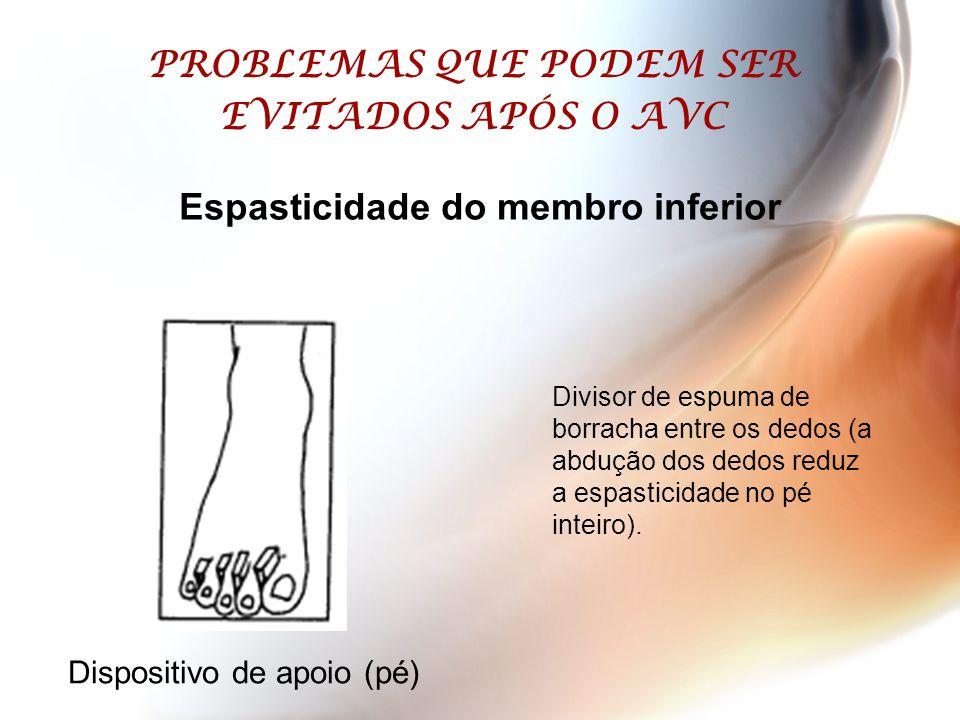 PROBLEMAS QUE PODEM SER EVITADOS APÓS O AVC Dispositivo de apoio (pé) Espasticidade do membro inferior Divisor de espuma de borracha entre os dedos (a