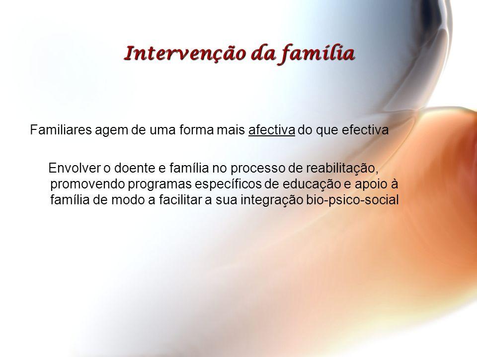 Intervenção da família Familiares agem de uma forma mais afectiva do que efectiva Envolver o doente e família no processo de reabilitação, promovendo