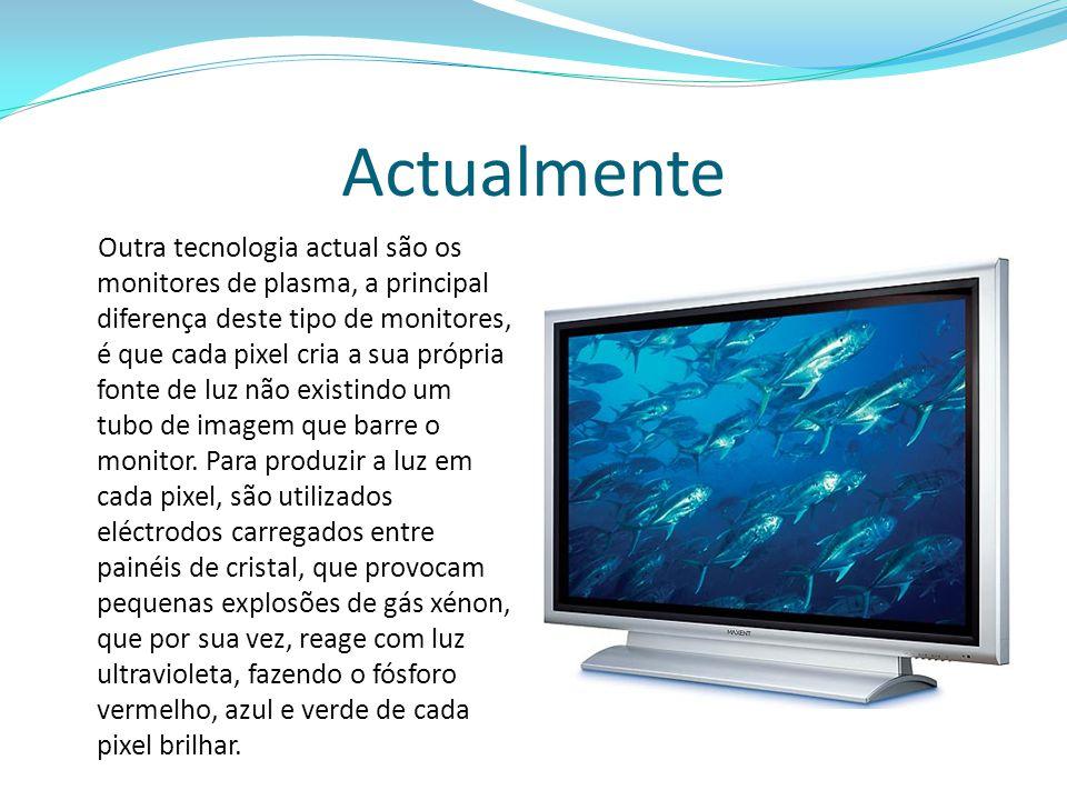 Actualmente Outra tecnologia actual são os monitores de plasma, a principal diferença deste tipo de monitores, é que cada pixel cria a sua própria fonte de luz não existindo um tubo de imagem que barre o monitor.