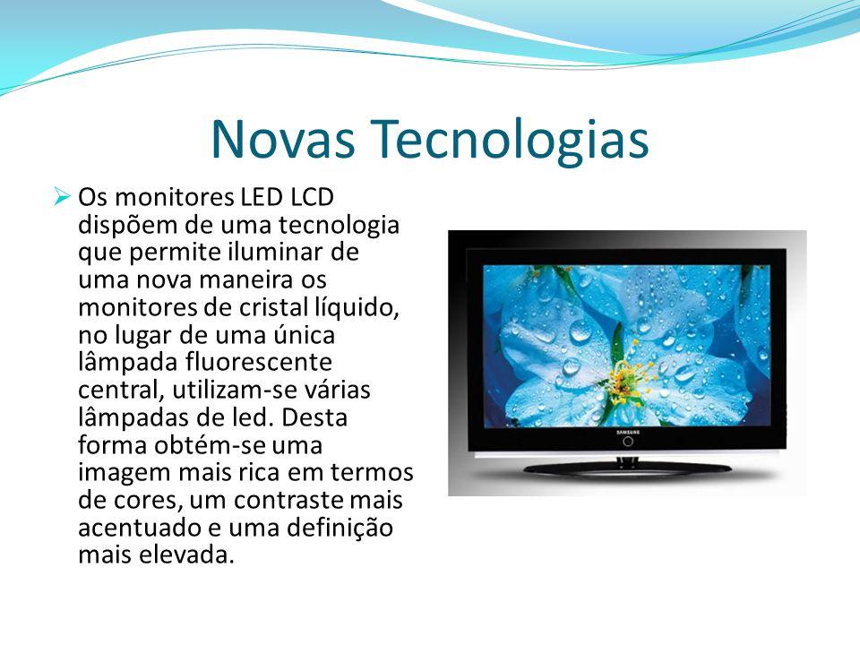 Novas Tecnologias  Os monitores LED LCD dispõem de uma tecnologia que permite iluminar de uma nova maneira os monitores de cristal líquido, no lugar de uma única lâmpada fluorescente central, utilizam-se várias lâmpadas de led.