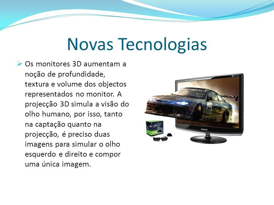 Novas Tecnologias  Os monitores 3D aumentam a noção de profundidade, textura e volume dos objectos representados no monitor. A projecção 3D simula a
