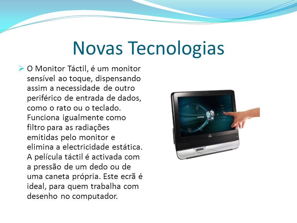 Novas Tecnologias  O Monitor Táctil, é um monitor sensível ao toque, dispensando assim a necessidade de outro periférico de entrada de dados, como o rato ou o teclado.