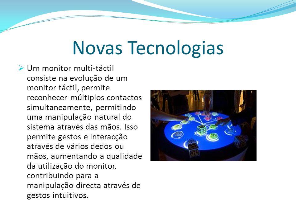 Novas Tecnologias  Um monitor multi-táctil consiste na evolução de um monitor táctil, permite reconhecer múltiplos contactos simultaneamente, permiti