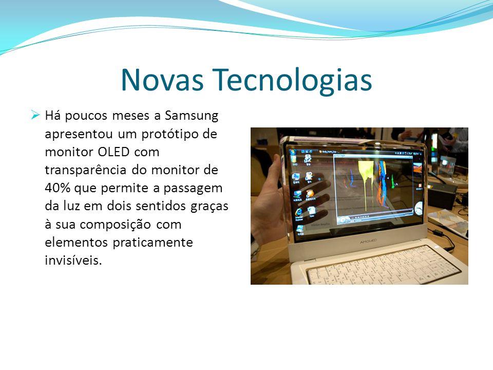 Novas Tecnologias  Há poucos meses a Samsung apresentou um protótipo de monitor OLED com transparência do monitor de 40% que permite a passagem da luz em dois sentidos graças à sua composição com elementos praticamente invisíveis.