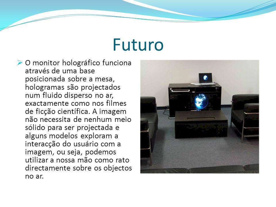 Futuro  O monitor holográfico funciona através de uma base posicionada sobre a mesa, hologramas são projectados num fluido disperso no ar, exactament