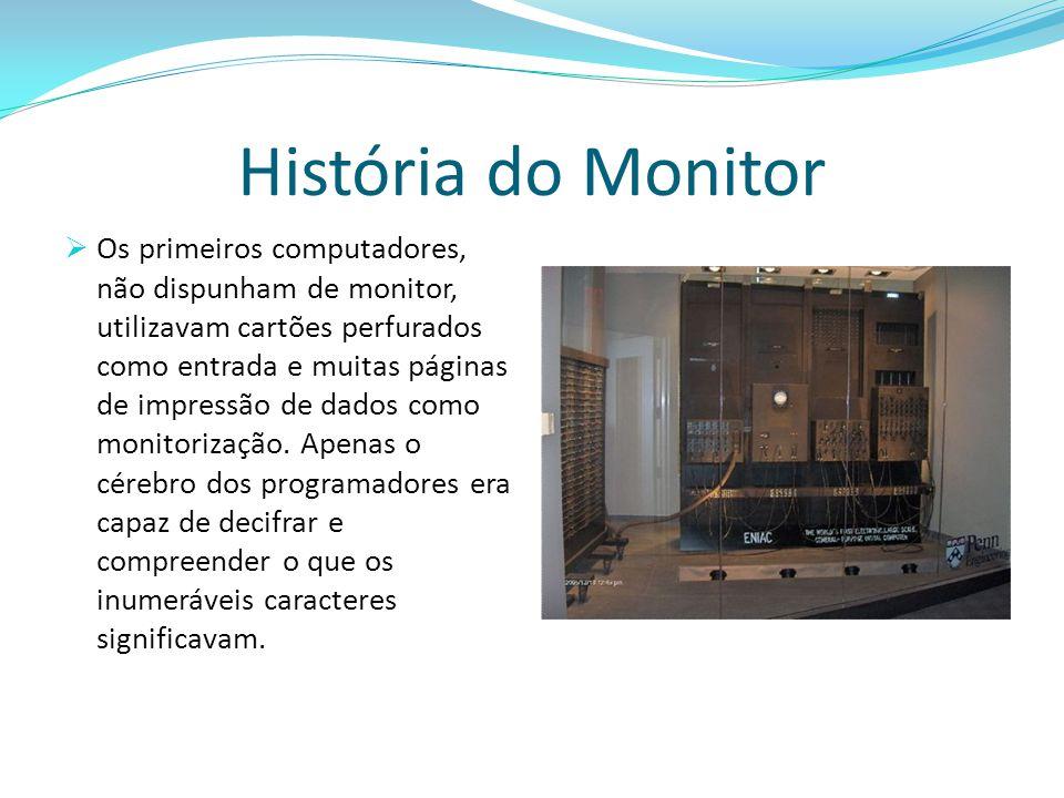 História do Monitor  Os primeiros computadores, não dispunham de monitor, utilizavam cartões perfurados como entrada e muitas páginas de impressão de dados como monitorização.