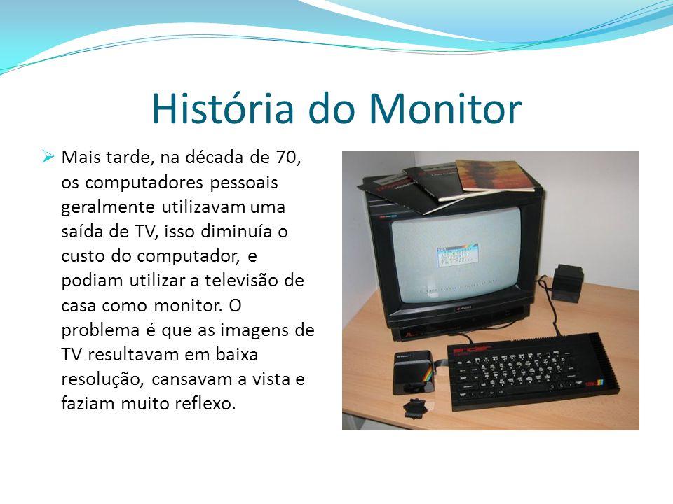 História do Monitor  Mais tarde, na década de 70, os computadores pessoais geralmente utilizavam uma saída de TV, isso diminuía o custo do computador, e podiam utilizar a televisão de casa como monitor.