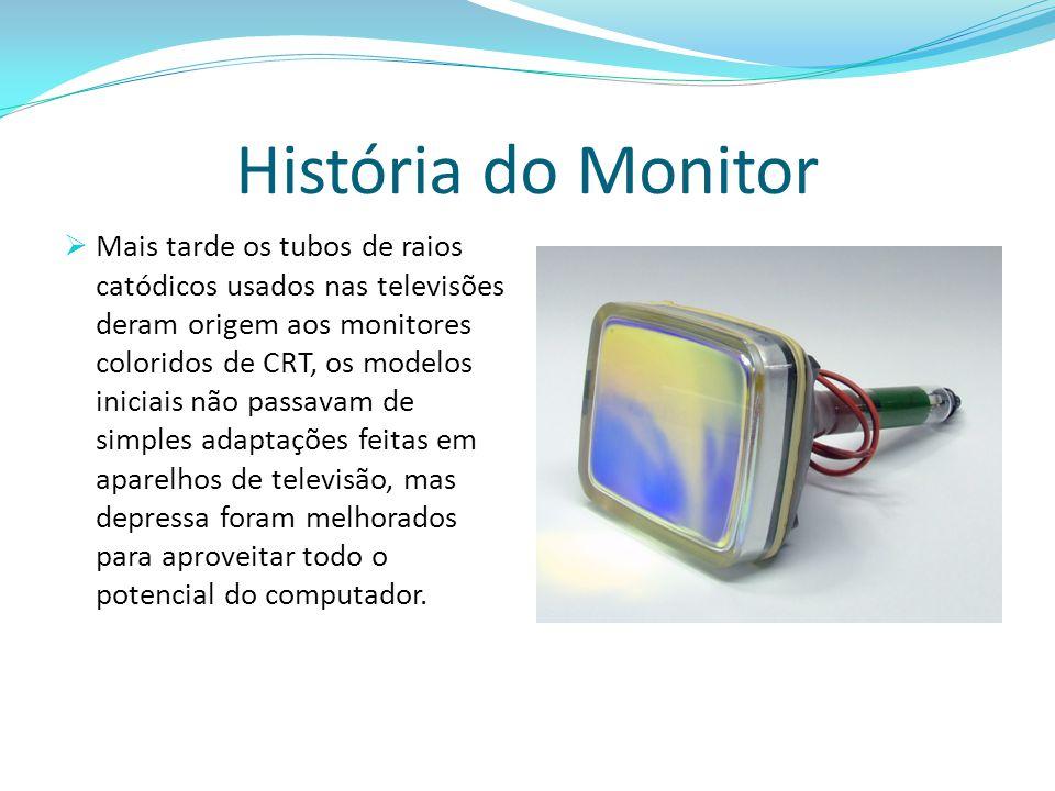 História do Monitor  Mais tarde os tubos de raios catódicos usados nas televisões deram origem aos monitores coloridos de CRT, os modelos iniciais nã