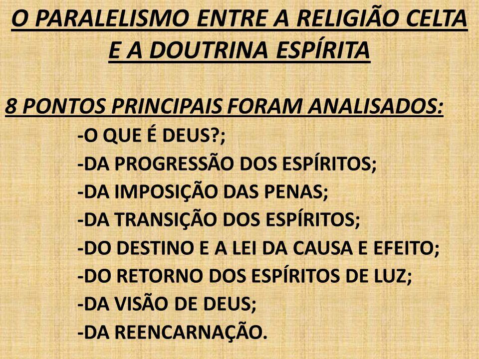 O PARALELISMO ENTRE A RELIGIÃO CELTA E A DOUTRINA ESPÍRITA 8 PONTOS PRINCIPAIS FORAM ANALISADOS: -O QUE É DEUS?; -DA PROGRESSÃO DOS ESPÍRITOS; -DA IMP