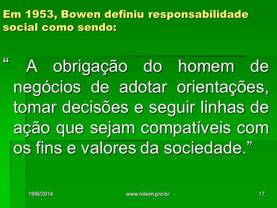 Em 1953, Bowen definiu responsabilidade social como sendo: A obrigação do homem de negócios de adotar orientações, tomar decisões e seguir linhas de ação que sejam compatíveis com os fins e valores da sociedade. 19/6/201417www.nilson.pro.br