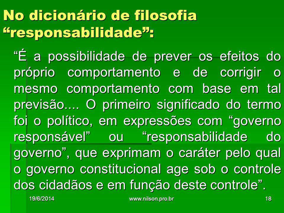 No dicionário de filosofia responsabilidade : É a possibilidade de prever os efeitos do próprio comportamento e de corrigir o mesmo comportamento com base em tal previsão....